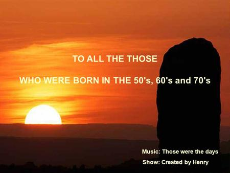 TO ALL THE THOSE WHO WERE BORN IN THE 50's, 60's and 70's Music: Those were the days Show: Created by Henry.