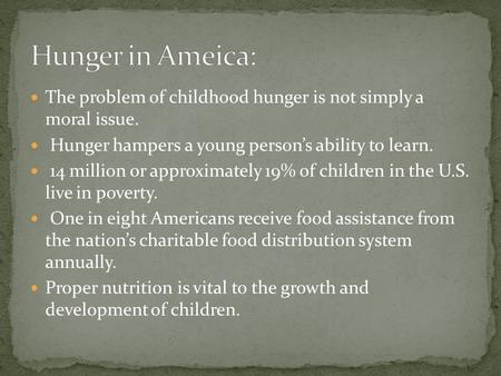The problem of childhood hunger is not simply a moral issue. Hunger hampers a young persons ability to learn. 14 million or approximately 19% of children.