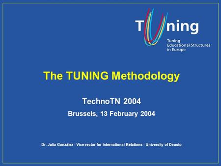 The TUNING Methodology TechnoTN 2004 Brussels, 13 February 2004 Dr. Julia González - Vice-rector for International Relations - University of Deusto.