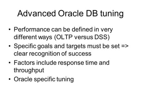 Advanced Oracle DB tuning Performance can be defined in very different ways (OLTP versus DSS) Specific goals and targets must be set => clear recognition.
