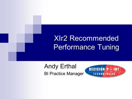 XIr2 Recommended Performance Tuning Andy Erthal BI Practice Manager.