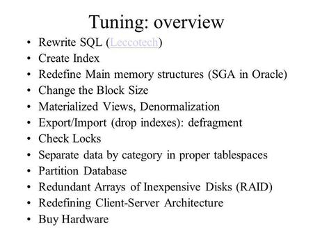 Tuning: overview Rewrite SQL (Leccotech)Leccotech Create Index Redefine Main memory structures (SGA in Oracle) Change the Block Size Materialized Views,