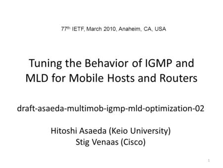 Tuning the Behavior of IGMP and MLD for Mobile Hosts and Routers draftasaedamultimobigmpmldoptimization02 Hitoshi Asaeda (Keio University) Stig Venaas.