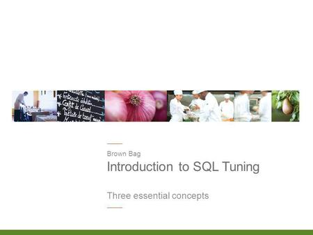Introduction to SQL Tuning Brown Bag Three essential concepts.