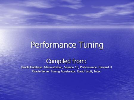 Performance Tuning Compiled from: Oracle Database Administration, Session 13, Performance, Harvard U Oracle Server Tuning Accelerator, David Scott, Intec.