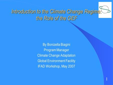 1 Introduction to the Climate Change Regime: the Role of the GEF By Bonizella Biagini Program Manager Climate Change Adaptation Global Environment Facility.