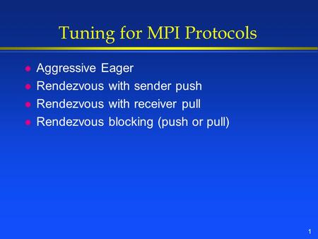 1 Tuning for MPI Protocols l Aggressive Eager l Rendezvous with sender push l Rendezvous with receiver pull l Rendezvous blocking (push or pull)