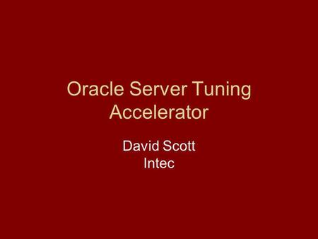 Oracle Server Tuning Accelerator David Scott Intec.