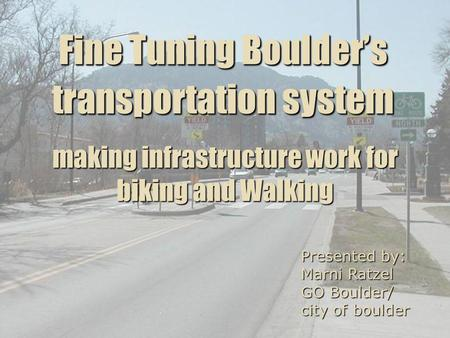 Fine Tuning Boulders transportation system Presented by: Marni Ratzel GO Boulder/ city of boulder making infrastructure work for biking and Walking.