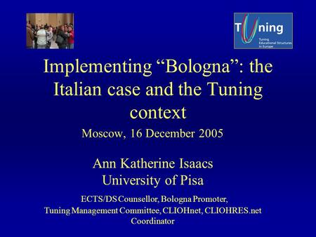 Implementing Bologna: the Italian case and the Tuning context Moscow, 16 December 2005 Ann Katherine Isaacs University of Pisa ECTS/DS Counsellor, Bologna.