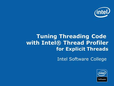 Intel Software College Tuning Threading Code with Intel® Thread Profiler for Explicit Threads.