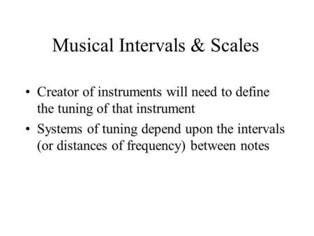 Musical Intervals & Scales Creator of instruments will need to define the tuning of that instrument Systems of tuning depend upon the intervals (or distances.
