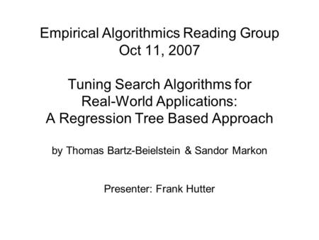 Empirical Algorithmics Reading Group Oct 11, 2007 Tuning Search Algorithms for Real-World Applications: A Regression Tree Based Approach by Thomas Bartz-Beielstein.