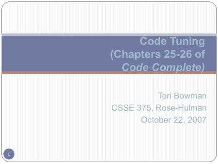 Tori Bowman CSSE 375, Rose-Hulman October 22, 2007 1 Code Tuning (Chapters 25-26 of Code Complete)
