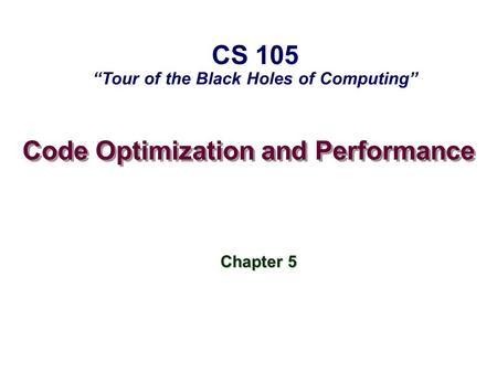 Code Optimization and Performance Chapter 5 CS 105 Tour of the Black Holes of Computing.
