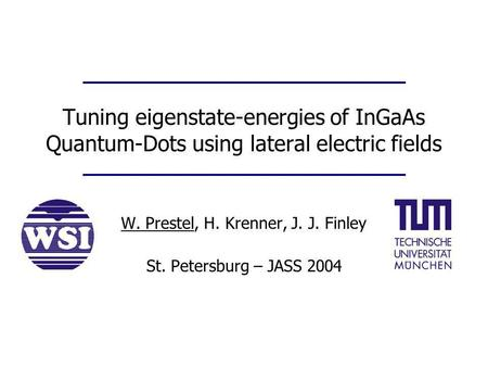 Tuning eigenstate-energies of InGaAs Quantum-Dots using lateral electric fields W. Prestel, H. Krenner, J. J. Finley St. Petersburg – JASS 2004.