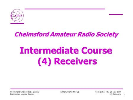 1 Chelmsford Amateur Radio Society Intermediate Licence Course Anthony Martin M1FDE Slide Set 7: v1.3 28-May-2009 (4) Receivers Chelmsford Amateur Radio.