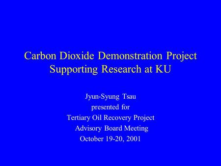 Carbon Dioxide Demonstration Project Supporting Research at KU Jyun-Syung Tsau presented for Tertiary Oil Recovery Project Advisory Board Meeting October.