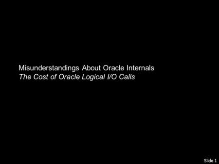Slide 1 Misunderstandings About Oracle Internals The Cost of Oracle Logical I/O Calls.