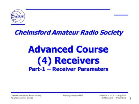 1 Chelmsford Amateur Radio Society Advanced Licence Course Anthony Martin M1FDE Slide Set 9: v1.0, 24-Aug-2004 (4) Receivers-1 - Parameters Chelmsford.