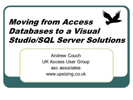 Moving from Access Databases to a Visual Studio/SQL Server Solutions Andrew Couch UK Access User Group asc associates www.upsizing.co.uk.