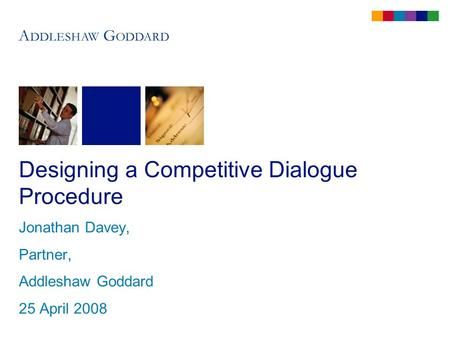 Designing a Competitive Dialogue Procedure Jonathan Davey, Partner, Addleshaw Goddard 25 April 2008.
