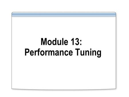 Module 13: Performance Tuning. Overview Performance tuning methodologies Instance level Database level Application level Overview of tools and techniques.