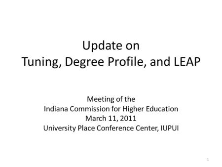 Update on Tuning, Degree Profile, and LEAP Meeting of the Indiana Commission for Higher Education March 11, 2011 University Place Conference Center, IUPUI.