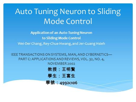 Auto Tuning Neuron to Sliding Mode Control Application of an Auto-Tuning Neuron to Sliding Mode Control Wei-Der Chang, Rey-Chue Hwang, and Jer-Guang Hsieh.