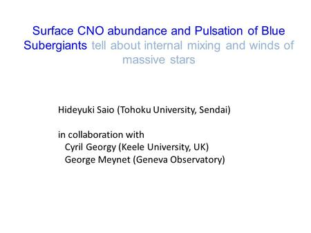Surface CNO abundance and Pulsation of Blue Subergiants tell about internal mixing and winds of massive stars Hideyuki Saio (Tohoku University, Sendai)