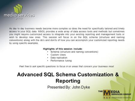 Advanced SQL Schema Customization & Reporting Presented By: John Dyke As day to day business needs become more complex so does the need for specifically.