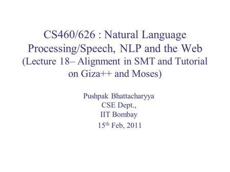 CS460/626 : Natural Language Processing/Speech, NLP and the Web (Lecture 18– Alignment in SMT and Tutorial on Giza++ and Moses) Pushpak Bhattacharyya CSE.