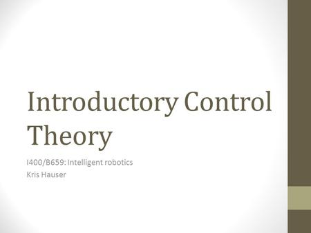 Introductory Control Theory I400/B659: Intelligent robotics Kris Hauser.