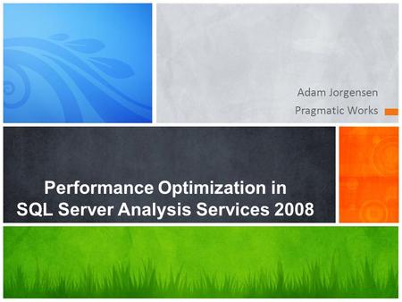 Adam Jorgensen Pragmatic Works Performance Optimization in SQL Server Analysis Services 2008.