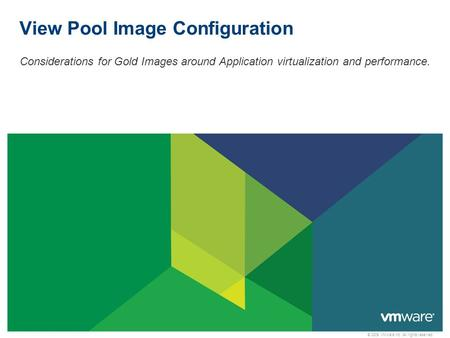 © 2009 VMware Inc. All rights reserved View Pool Image Configuration Considerations for Gold Images around Application virtualization and performance.