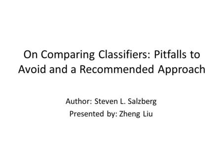 On Comparing Classifiers: Pitfalls to Avoid and a Recommended Approach Author: Steven L. Salzberg Presented by: Zheng Liu.
