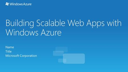 Building Scalable Web Apps with Windows Azure Name Title Microsoft Corporation.