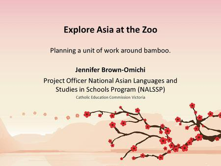Explore Asia at the Zoo Planning a unit of work around bamboo. Jennifer Brown-Omichi Project Officer National Asian Languages and Studies in Schools Program.