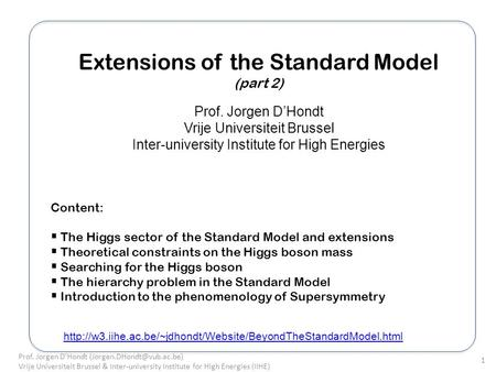Extensions of the Standard Model (part 2) Prof. Jorgen DHondt Vrije Universiteit Brussel Inter-university Institute for High Energies Content: The Higgs.