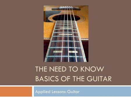 THE NEED TO KNOW BASICS OF THE GUITAR Applied Lessons: Guitar.