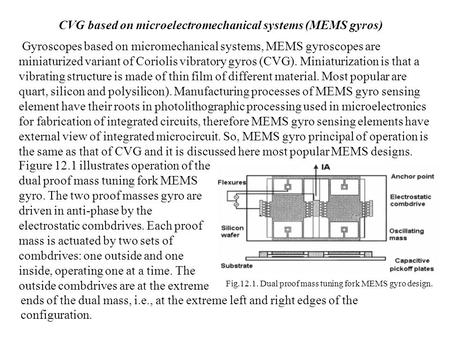 Gyroscopes based on micromechanical systems, MEMS gyroscopes are miniaturized variant of Coriolis vibratory gyros (CVG). Miniaturization is that a vibrating.