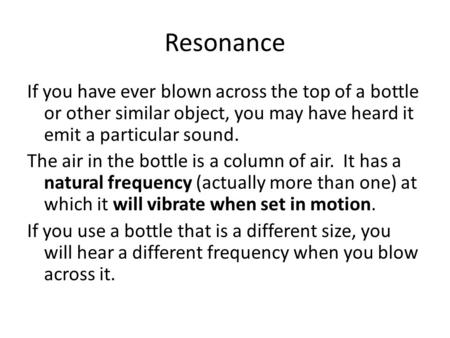 Resonance If you have ever blown across the top of a bottle or other similar object, you may have heard it emit a particular sound. The air in the bottle.