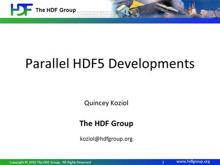 The HDF Group Parallel HDF5 Developments 1 Copyright © 2010 The HDF Group. All Rights Reserved Quincey Koziol The HDF Group