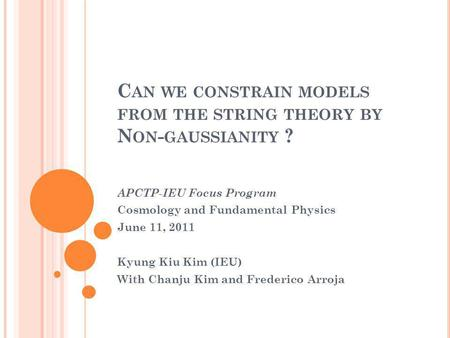 C AN WE CONSTRAIN MODELS FROM THE STRING THEORY BY N ON - GAUSSIANITY ? APCTP-IEU Focus Program Cosmology and Fundamental Physics June 11, 2011 Kyung Kiu.