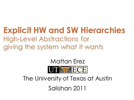 Explicit HW and SW Hierarchies High-Level Abstractions for giving the system what it wants Mattan Erez The University of Texas at Austin Salishan 2011.
