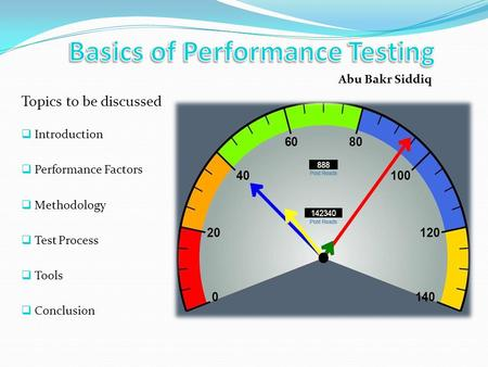 Topics to be discussed Introduction Performance Factors Methodology Test Process Tools Conclusion Abu Bakr Siddiq.