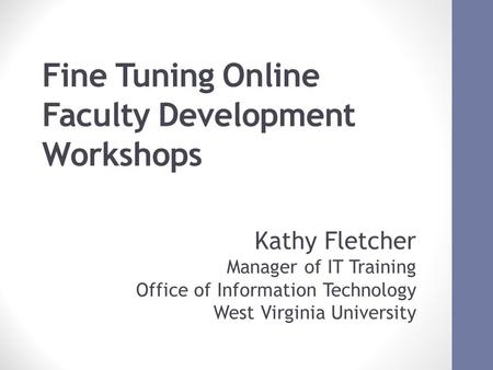 Fine Tuning Online Faculty Development Workshops October 17, 2012 ACM SIGUCCS FALL CONFERNCE 2012 1 Kathy Fletcher Manager of IT Training Office of Information.