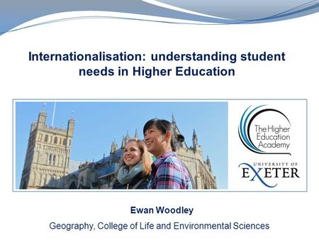 Internationalisation: understanding student needs in Higher Education Geography, College of Life and Environmental Sciences Ewan Woodley.