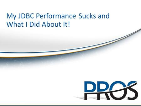 ©2010 PROS Holdings, Inc. All rights reserved. My JDBC Performance Sucks and What I Did About It!