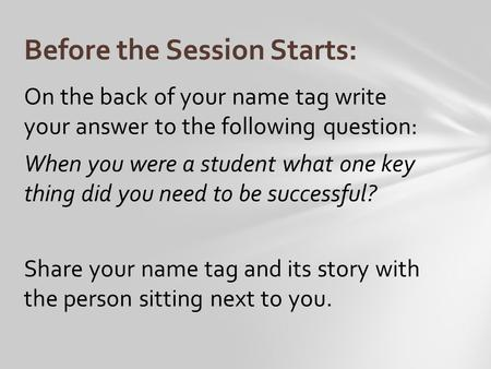 On the back of your name tag write your answer to the following question: When you were a student what one key thing did you need to be successful? Share.